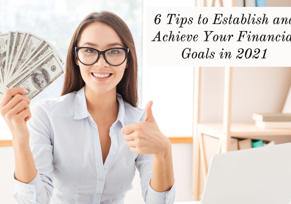 6 Tips to Establish and Achieve Your Financial Goals in 2021