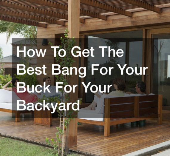 How To Get The Best Bang For Your Buck For Your Backyard